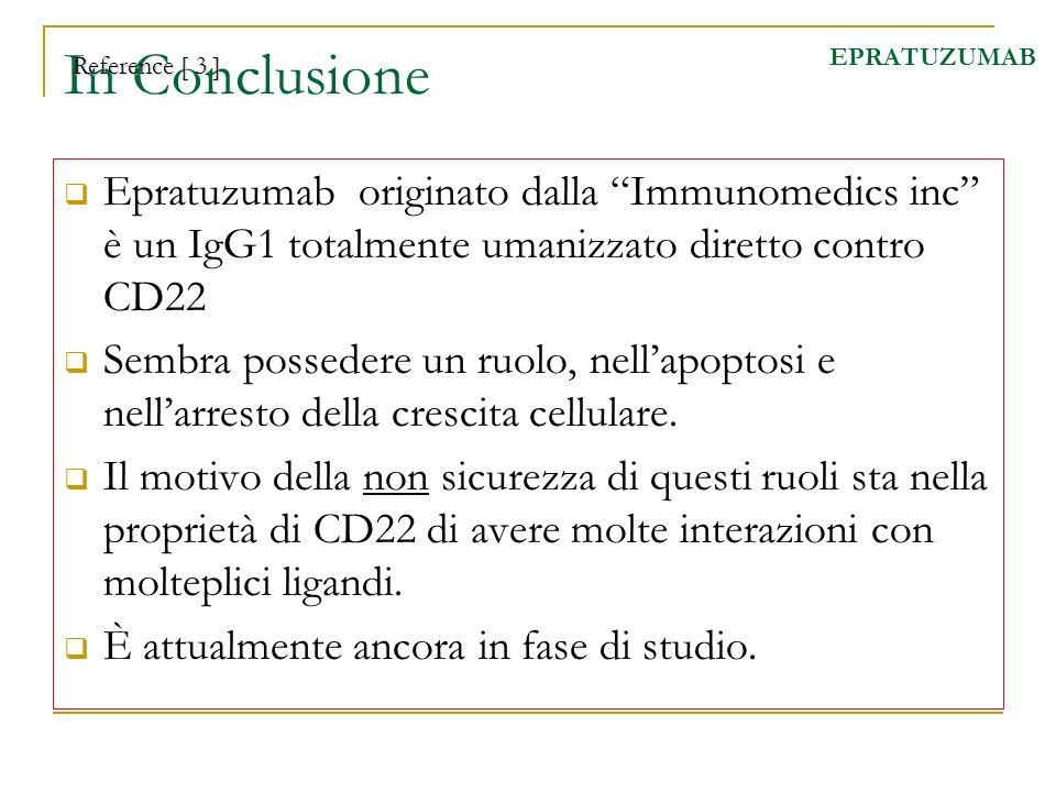 In Conclusione EPRATUZUMAB. Reference [ 3 ] Epratuzumab originato dalla Immunomedics inc è un IgG1 totalmente umanizzato diretto contro CD22.